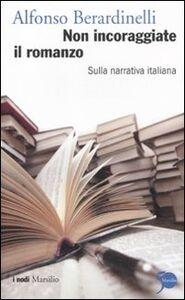Libro Non incoraggiate il romanzo. Sulla narrativa italiana Alfonso Berardinelli