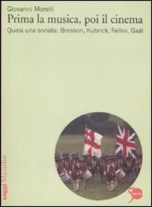 Libro Prima la musica, poi il cinema. Quasi una sonata: Bresson, Kubrik, Fellini, Gaàl Giovanni Morelli