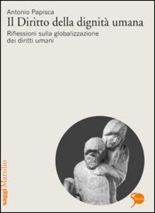 Libro Il diritto della dignità umana. Riflessioni sulla globalizzazione dei diritti umani Antonio Papisca