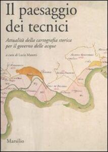 Foto Cover di Il paesaggio dei tecnici. Attualità della cartografia storica per il governo delle acque. Atti del Convegno internazionale (Bologna, 3-4 aprile 2008), Libro di  edito da Marsilio
