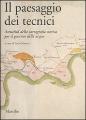 Il paesaggio dei tecnici. Attualità della cartografia storica per il governo delle acque. Atti del Convegno internazionale (Bologna, 3-4 aprile 2008)
