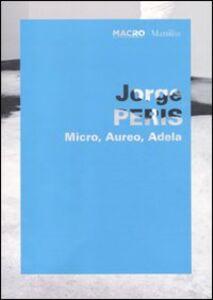 Libro Jorge Peris. Micro, Aureo, Adela. Catalogo della mostra (Roma, 1 giugno-11 ottobre 2010). Ediz. italiana e inglese