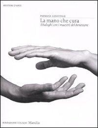 La mano che cura. Dialoghi con i maestri del benessere. Ediz. illustrata