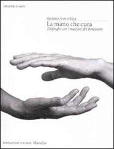 Libro La mano che cura. Dialoghi con i maestri del benessere. Ediz. illustrata Patrizia Sanvitale