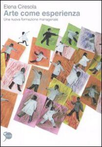 Libro Arte come esperienza. Una nuova formazione manageriale Elena Ciresola