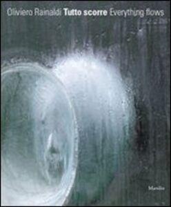 Libro Oliviero Rainaldi. Tutto scorre. Catalogo della mostra. Ediz. illustrata