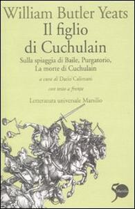 Il figlio di Cuchulain: Sulla spiaggia di Baile-Purgatorio-La morte di Cuchulain. Testo inglese a fronte