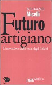 Foto Cover di Futuro artigiano. L'innovazione nelle mani degli italiani, Libro di Stefano Micelli, edito da Marsilio