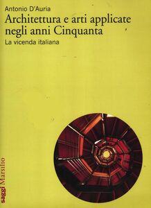 Libro Architettura e arti applicate negli anni Cinquanta. La vicenda italiana Antonio D'Auria