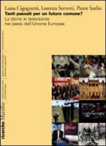 Libro Tanti passati per un futuro comune? La storia in televisione nei paesi dell'Unione europea Luisa Cigognetti , Lorenza Servetti , Pierre Sorlin