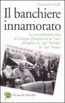 Il banchiere innamorato. La straordinaria vita di Giorgio Zanotto tra la «sua» famiglia, la «sua» Verona, la «sua» banca - Giancarlo Galli - copertina