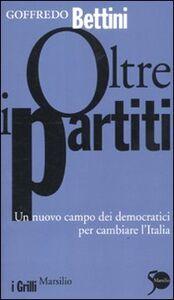 Libro Oltre i partiti. Un nuovo campo dei democratici per cambiare l'Italia Goffredo Bettini