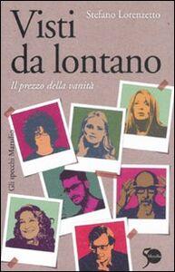 Foto Cover di Visti da lontano. Il prezzo della vanità, Libro di Stefano Lorenzetto, edito da Marsilio