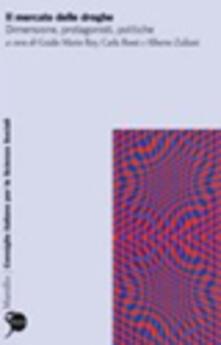 Il mercato delle droghe. Dimensione, protagonisti, politiche - copertina