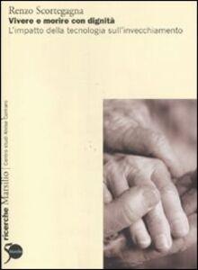 Libro Vivere e morire con dignità. L'impatto della tecnologia sull'invecchiamento Renzo Scortegagna