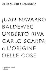 Libro Juan Navarro Baldeweg, Umberto Riva. Carlo Scarpa e l'origine delle cose Alessandro Scandurra