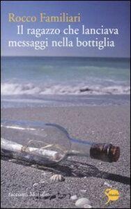 Libro Il ragazzo che lanciava messaggi nella bottiglia Rocco Familiari