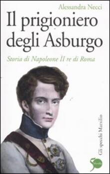 Il prigioniero degli Asburgo. Storia di Napoleone II re di Roma - Alessandra Necci - copertina
