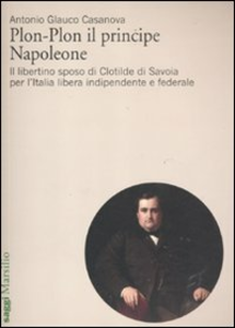 Libro Plon-Plon il principe Napoleone. Il libertino sposo di Clotilde di Savoia per l'Italia libera indipendente e federale Antonio G. Casanova
