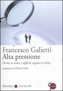 Foto Cover di Alta pressione. Perché in Italia è difficile regolare le lobby, Libro di Francesco Galietti, edito da Marsilio