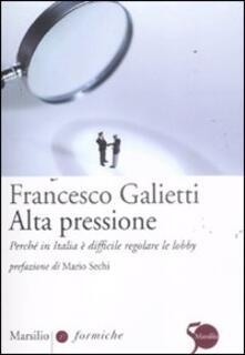 Alta pressione. Perché in Italia è difficile regolare le lobby - Francesco Galietti - copertina