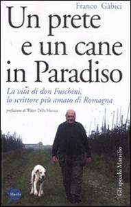Libro Un prete e un cane in paradiso. La vita di don Fuschini, lo scrittore più amato di Romagna Franco Gabici