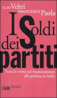 I soldi dei partiti. Tutta la verità sul finanziamento alla politica in Italia - Elio Veltri,Francesco Paola - copertina