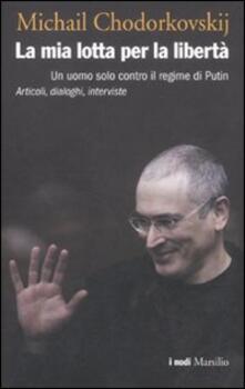 La mia lotta per la libertà. Un uomo solo contro il regime di Putin. Articoli, dialoghi, interviste - Michail Chodorkovskij - copertina