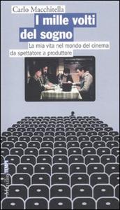 Libro I mille volti del sogno. La mia vita nel mondo del cinema da spettatore a produttore Carlo Macchitella