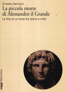 Libro La piccola morte di Alessandro il Grande. La fine di un eroe tra storia e mito Ernesto Damiani