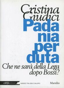 Libro Padania perduta. Che ne sarà della Lega dopo Bossi? Cristina Giudici