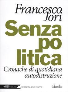 Foto Cover di Senza politica. Cronache di quotidiana autodistruzione, Libro di Francesco Jori, edito da Marsilio