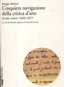 L' inquieta navigazione della critica d'arte. Scritti inediti 1936-1977 - Sergio Bettini - copertina