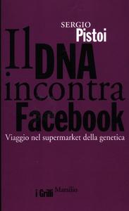 Libro Il DNA incontra Facebook. Viaggio nel supermarket della genetica Sergio Pistoi