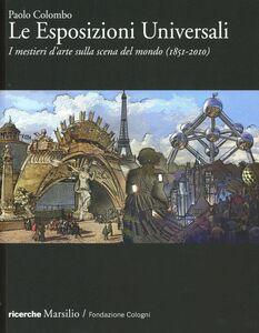 Foto Cover di Le Esposizioni Universali. I mestieri d'arte sulla scena del mondo (1851-2010), Libro di Paolo Colombo, edito da Marsilio