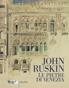 John Ruskin. Le pietre di Venezia. Catalogo della mostra (Venezia, 10 marzo-10 giugno 2018). Ediz. a colori