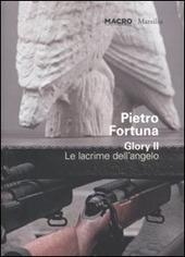 Pietro Fortuna. Glory II. Le lacrime dell'angelo. Catalogo della mostra (Roma 25 giugno-30 ottobre 2011). Ediz. italiana e inglese