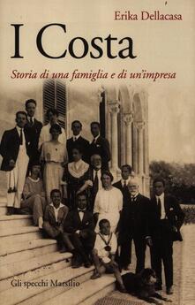 I Costa. Storia di una famiglia e di un'impresa - Erika Dellacasa - copertina