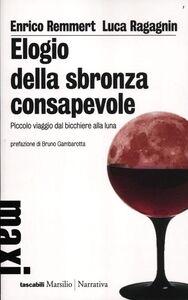 Libro Elogio della sbronza consapevole. Piccolo viaggio dal bicchiere alla luna Enrico Remmert , Luca Ragagnin
