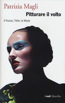 Pitturare il volto. Il trucco, l'arte, la moda - Patrizia Magli - copertina