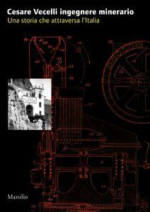 Libro Cesare Vecelli ingegnere minerario. Una storia che attraversa l'Italia