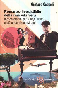 Libro Romanzo irresistibile della mia vita vera raccontata fin quasi negli ultimi e più straordinari sviluppi Gaetano Cappelli