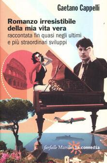 Romanzo irresistibile della mia vita vera raccontata fin quasi negli ultimi e più straordinari sviluppi - Gaetano Cappelli - copertina