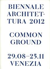 La Biennale di Venezia. 13ª Mostra internazionale di Architettura. Common Ground. Catalogo della mostra (Venezia, 2012)