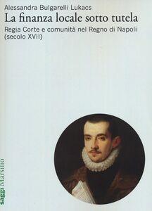 Libro La finanza locale sotto tutela. Vol. 1: Regia Corte e comunità nel Regno di Napoli (secolo XVII). Alessandra Bulgarelli Lukacs