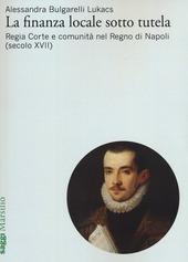 La finanza locale sotto tutela. Vol. 1: Regia Corte e comunità nel Regno di Napoli (secolo XVII).
