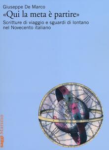 «Qui la meta è partire». Scritture di viaggio e sguardi di lontano nel Novecento italiano - Giuseppe De Marco - copertina