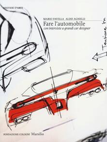 Fare l'automobile. Con interviste a grandi car designer. Ediz. illustrata - Mario Favilla,Aldo Agnelli - copertina