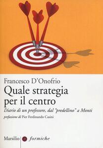 Foto Cover di Quale strategia per il centro. Diario di un professore, dal «predellino» a Monti, Libro di Francesco D'Onofrio, edito da Marsilio