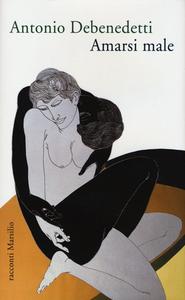 Libro Amarsi male Antonio Debenedetti